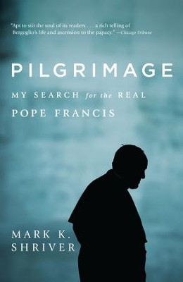 Pilgrimage: My Search for the Real Pope Francis - eBook  -     By: Mark Shriver