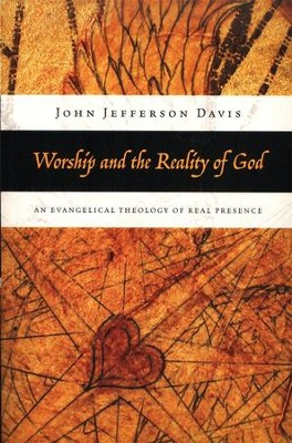 Worship and the Reality of God: An Evangelical Theology of Real Presence  -     By: John Jefferson Davis