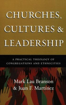 Churches, Cultures and Leadership: A Practical Theology of Congregations and Ethnicities  -     By: Mark Lau Branson, Juan F. Martinez