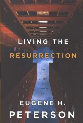 Living the Resurrection: The Risen Christ in Everyday Life  -     By: Eugene H. Peterson