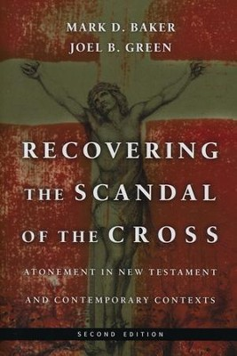 Recovering the Scandal of the Cross: Atonement in New Testament & Contemporary Contexts, Second Ed.  -     By: Mark D. Baker, Joel B. Green