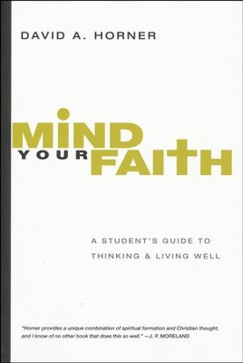 Mind Your Faith: A Student's Guide to Thinking & Living Well  -     By: David A. Horner