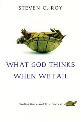 What God Thinks When We Fail: Finding Grace and True Success  -     By: Steven C. Roy