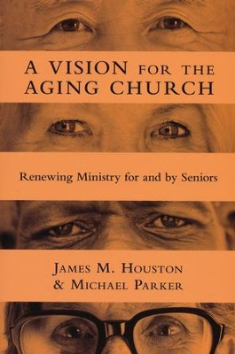 Vision For The Aging Church: Renewing Ministry For And By Seniors  -     By: James M. Houston, Michael Parker