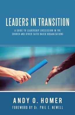 Leaders in Transition: A Guide to Leadership Succession in the Church and Other Faith-Based Organizations - eBook  -     By: Andy O. Homer