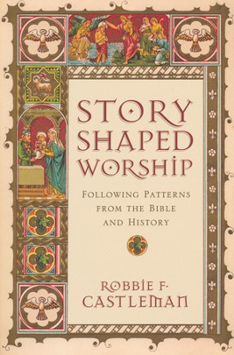 Story-Shaped Worship: Following Patterns from the Bible and History  -     By: Robbie F. Castleman