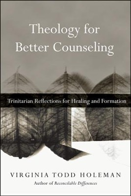 Theology for Better Counseling: Trinitarian Reflections for Healing and Formation  -     By: Virginia Todd Holeman