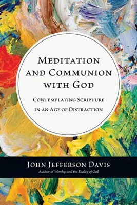 Meditation and Communion with God: Contemplating Scripture in an Age of Distraction  -     By: John Jefferson Davis