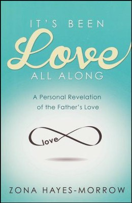 It's Been Love All Along: A Personal Revelation of the Father's Love  -     By: Zona Hayes Morrow