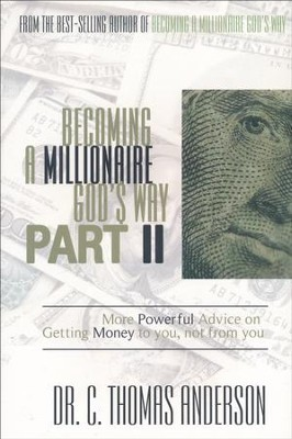 Becoming a Millionaire God's Way Part II: More Powerful Advice on Getting Money to You, Not From You  -     By: Dr. C. Thomas Anderson