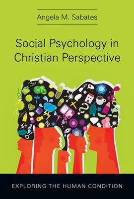 Social Psychology in Christian Perspective: Exploring the Human Condition  -     By: Angela M. Sabates