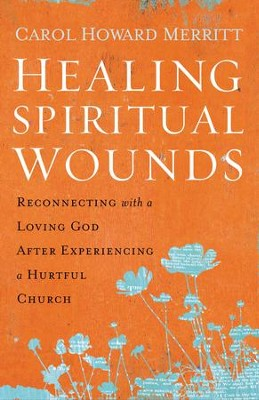 Healing Spiritual Wounds: How to Reconnect with a Loving God After Experiencing a Hurtful Church - eBook  -     By: Carol Howard Merritt