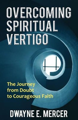 Overcoming Spiritual Vertigo: The Journey from Doubt to Courageous Faith - eBook  -     By: Dwayne E. Mercer