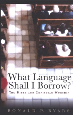 What Language Shall I Borrow? The Bible and Christian Worship  -     By: Ronald P. Byars