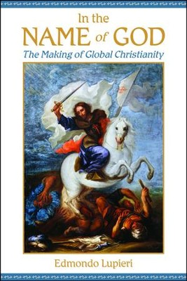 In the Name of God: The Making of Global Christianity  -     By: Edmondo F. Lupieri