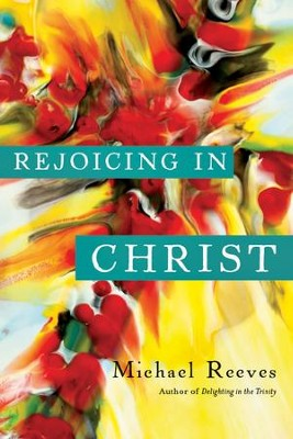 Rejoicing in Christ  -     By: Michael Reeves
