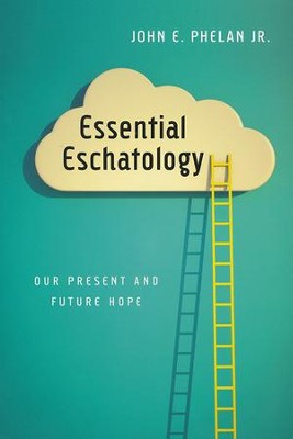Essential Eschatology: Our Present and Future Hope  -     By: John E. Phelan Jr.