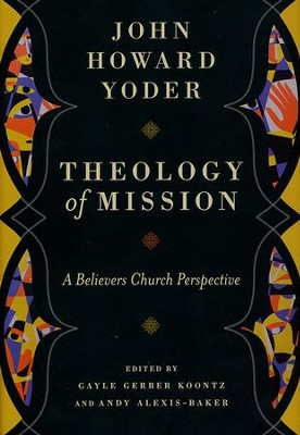 Theology of Mission: A Believer's Church Perspective   -     Edited By: Gayle Gerber Koontz, Andy Alexis-Baker     By: John Howard Yoder