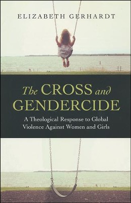 The Cross and Gendercide: A Theological Response to Global Violence against Women and Girls  -     By: Elizabeth Gerhardt