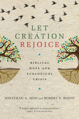Let Creation Rejoice: Biblical Hope and Ecological Crisis  -     By: Robert S. White, Jonathan A. Moo