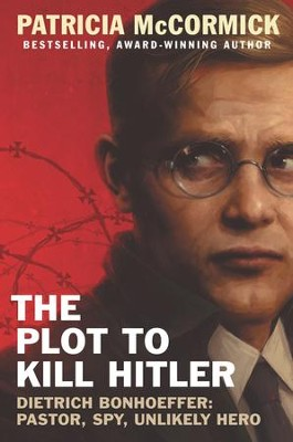The Plot to Kill Hitler: Dietrich Bonhoeffer: Pastor, Spy, Unlikely Hero - eBook  -     By: Patricia McCormick