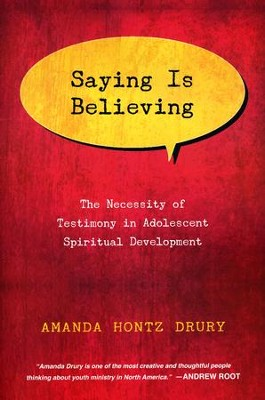 Saying Is Believing: The Necessity of Testimony in Adolescent Spiritual Development  -     By: Amanda Hontz Drury