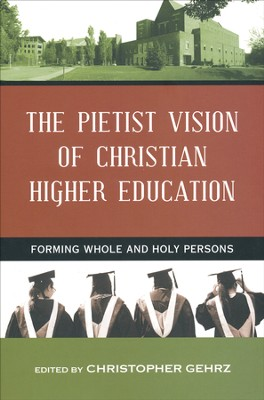 The Pietist Vision of Christian Higher Education: Forming Whole and Holy Persons  -     Edited By: Christopher Gehrz