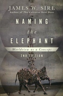 Naming the Elephant: Worldview as a Concept, Second Edition   -     By: James W. Sire