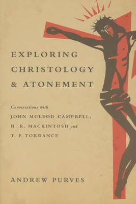 Exploring Christology and Atonement: Conversations with McLeod Campbell, Mackintosh and T. F. Torrance  -     By: Andrew Purves