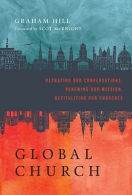 GlobalChurch: Reshaping Our Conversations, Renewing Our Mission, Revitalizing Our Churches  -     By: Graham Hill, Scot McKnight