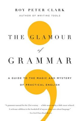 The Glamour of Grammar: A Guide to the Magic and Mystery of Practical English - eBook  -     By: Roy Peter Clark