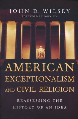 American Exceptionalism and Civil Religion: Reassessing the History of an Idea  -     By: John D. Wilsey, John Fea