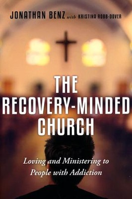 The Recovery-Minded Church: Loving and Ministering to People With Addiction  -     By: Jonathan Benz, Kristina Robb-Dover