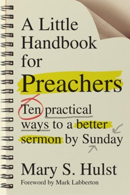 A Little Handbook for Preachers: Ten Practical Ways to a Better Sermon by Sunday  -     By: Mary S. Hulst