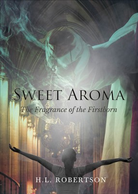 Sweet Aroma: The Fragrance of the Firstborn - eBook  -     By: H.L. Robertson
