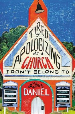 Tired of Apologizing for a Church I Don't Belong To: Why Rigorous, Reasonable, and Real Religious Community Still Matters - eBook  -     By: Lillian Daniel