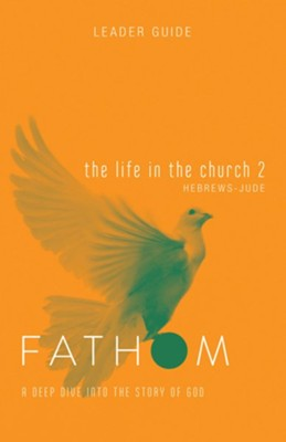 Fathom Bible Studies: The Life in the Church 2 (Hebrews - Jude), Leader Guide   -     By: Sara Galyon