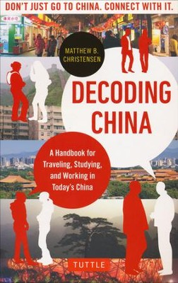 Decoding China: A Handbook for Traveling, Studying, Working, and Living in Today's China  -     By: Matthew B. Christensen