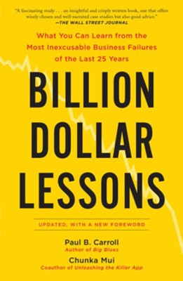 Billion Dollar Lessons: What You Can Learn from the Most Inexcusable Business Failures of the Last 25 Years  -     By: Paul Carroll, Chunka Mui
