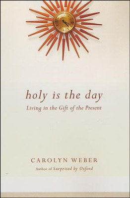 Holy Is the Day: Living in the Gift of the Present  -     By: Carolyn Weber
