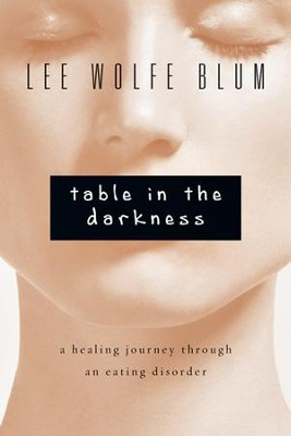 Table in the Darkness: A Healing Journey Through an Eating Disorder  -     By: Lee Wolfe Blum