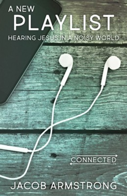 A New Playlist: Hearing Jesus in a Noisy World  -     By: Jacob Armstrong