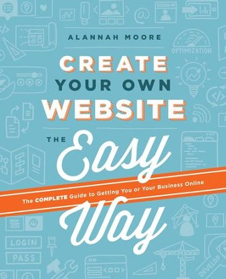 Create Your Own Website The Easy Way: The no sweat guide to getting you or your business online / Digital original - eBook  -     By: Alannah Moore