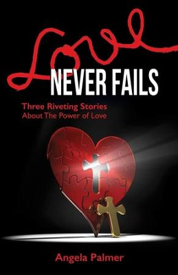 Love Never Fails: Three Riviting Stories About the  Power of Love  -     By: Angela Palmer