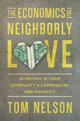 The Economics of Neighborly Love: Investing in Your Community's Compassion and Capacity  -     By: Tom Nelson