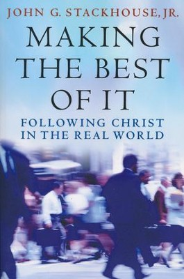 Making the Best of It: Following Christ in the Real World  -     By: John G. Stackhouse Jr.