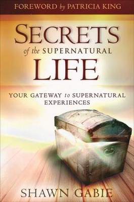 Secrets of the Supernatural Life: Your Gateway to Supernatural Experiences  -     By: Shawn Gabie