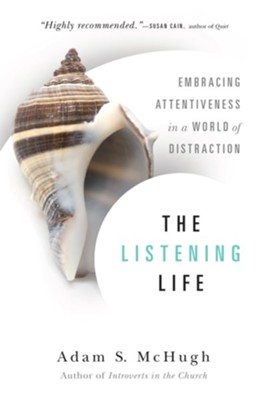 The Listening Life: Embracing Attentiveness in a World of Distraction  -     By: Adam S. McHugh