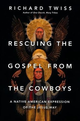 Rescuing the Gospel from the Cowboys: A Native American Expression of the Jesus Way  -     By: Richard Twiss