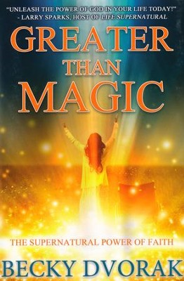 Greater Than Magic: The Supernatural Power of Faith   -     By: Becky Dvorak